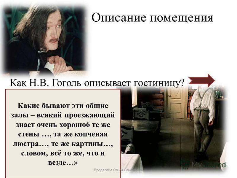 Описание помещения Как Н.В. Гоголь описывает гостиницу? Какие бывают эти общие залы – всякий проезжающий знает очень хорошо 6 те же стены …, та же копченая люстра…, те же картины…, словом, всё то же, что и везде…» Бродягина Ольга Семёновна