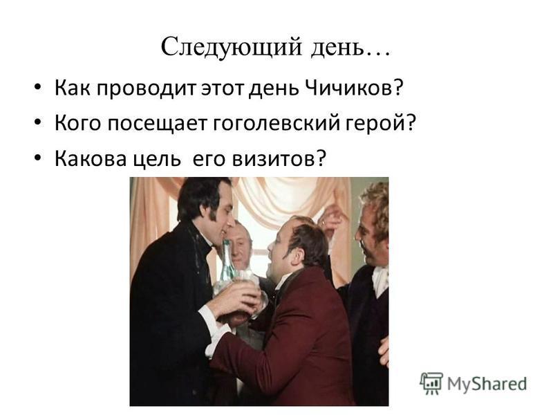 Следующий день… Как проводит этот день Чичиков? Кого посещает гоголевский герой? Какова цель его визитов?