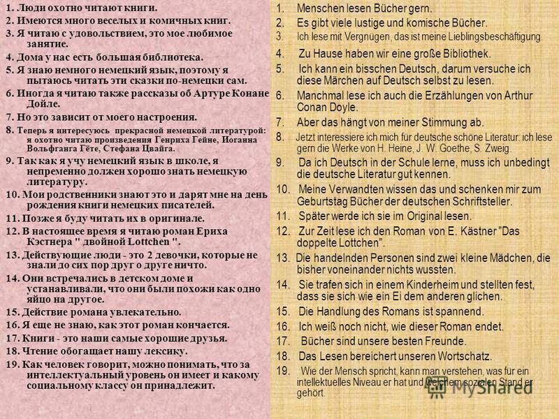 1. Люди охотно читают книги. 2. Имеются много веселых и комичных книг. 3. Я читаю с удовольствием, это мое любимое занятие. 4. Дома у нас есть большая библиотека. 5. Я знаю немного немецкий язык, поэтому я пытаюсь читать эти сказки по-немецки сам. 6.