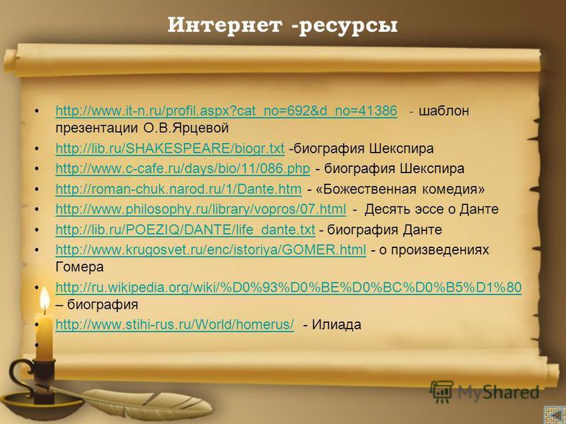 Интернет -ресурсы http://www.it-n.ru/profil.aspx?cat_no=692&d_no=41386 - шаблон презентации О.В.Ярцевойhttp://www.it-n.ru/profil.aspx?cat_no=692&d_no=41386 http://lib.ru/SHAKESPEARE/biogr.txt -биография Шекспираhttp://lib.ru/SHAKESPEARE/biogr.txt htt
