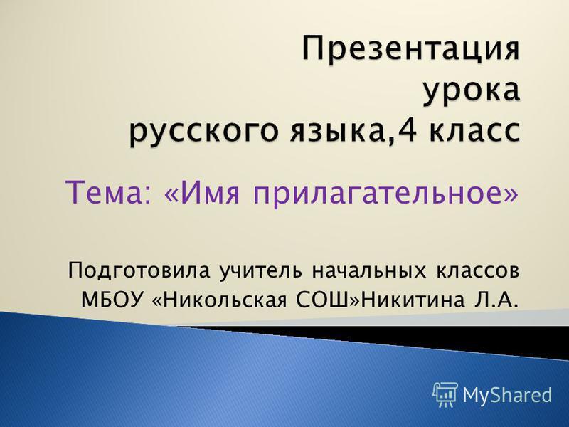 Тема: «Имя прилагательное» Подготовила учитель начальных классов МБОУ «Никольская СОШ»Никитина Л.А.