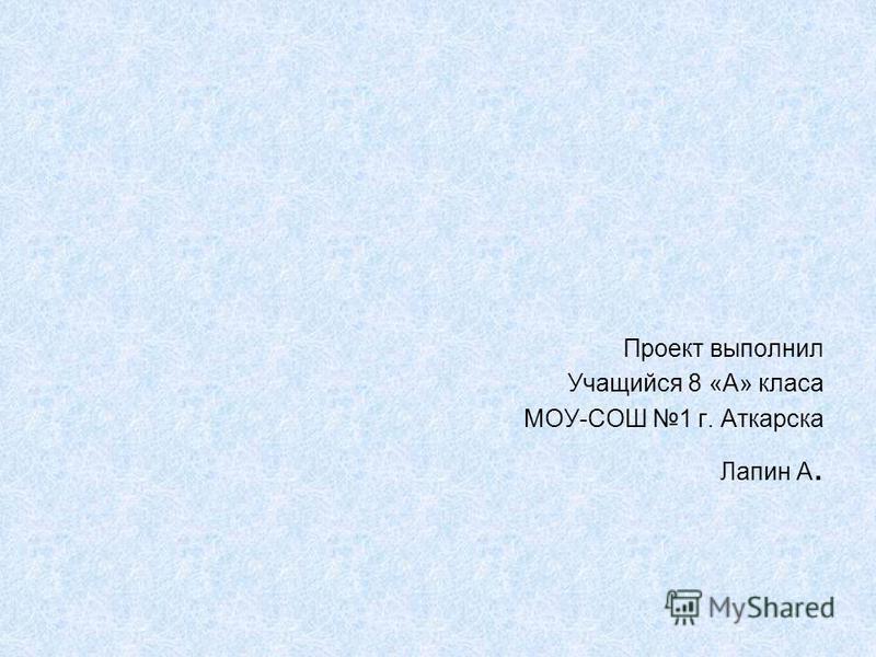 Проект выполнил Учащийся 8 «А» класа МОУ-СОШ 1 г. Аткарска Лапин А.
