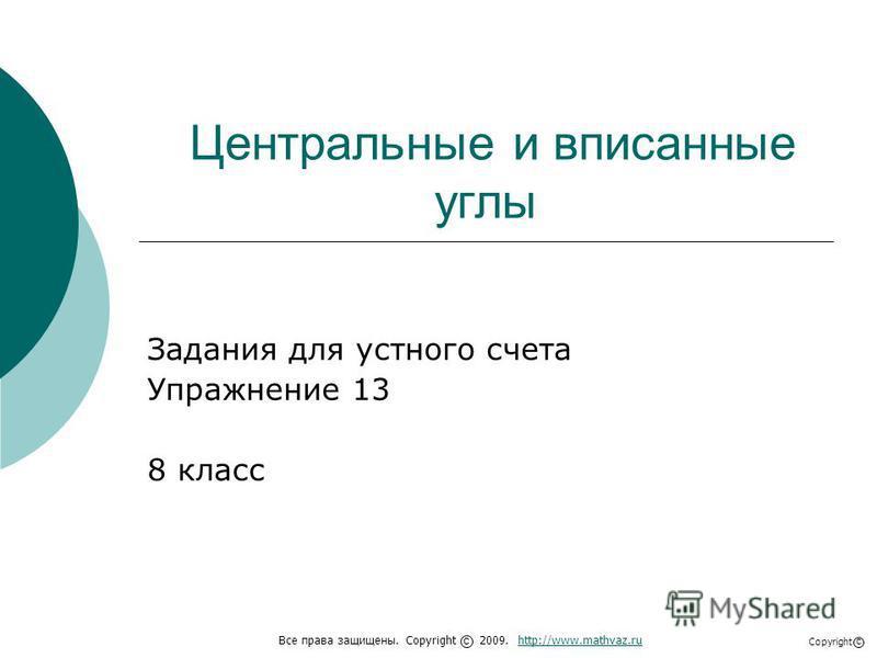 Центральные и вписанные углы Задания для устного счета Упражнение 13 8 класс Все права защищены. Copyright 2009. http://www.mathvaz.ruhttp://www.mathvaz.ru с Copyright с