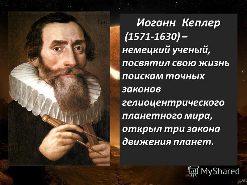 · Иоганн Кеплер (1571-1630) – немецкий ученый, посвятил свою жизнь поискам точных законов гелиоцентрического планетного мира, открыл три закона движения планет. (1571-1630) – немецкий ученый, посвятил свою жизнь поискам точных законов гелиоцентрическ
