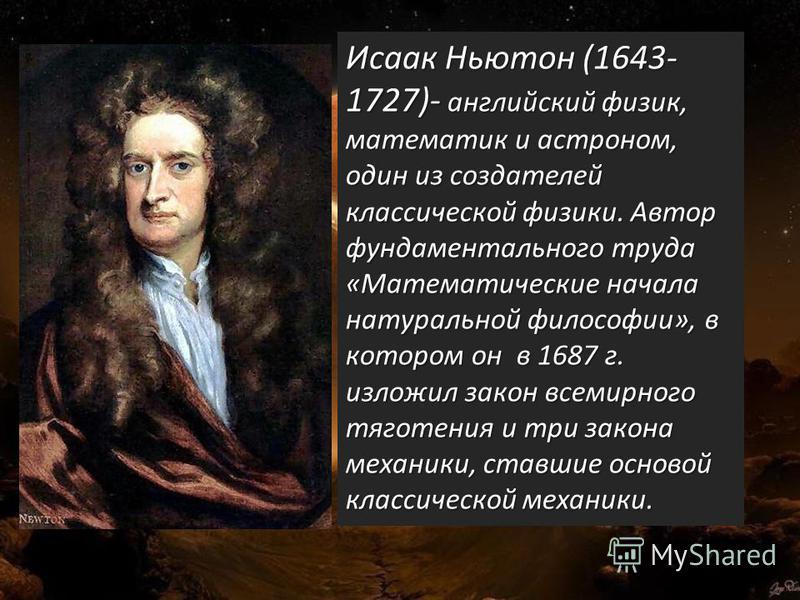 · Исаак Ньютон (1643- 1727)- английский физик, математик и астроном, один из создателей классической физики. Автор фундаментального труда «Математические начала натуральной философии», в котором он в 1687 г. изложил закон всемирного тяготения и три з