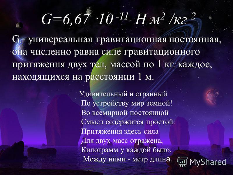 G - универсальная гравитационная постоянная, она численно равна силе гравитационного притяжения двух тел, массой по 1 кг. каждое, находящихся на расстоянии 1 м. Удивительный и странный По устройству мир земной! Во всемирной постоянной Смысл содержитс