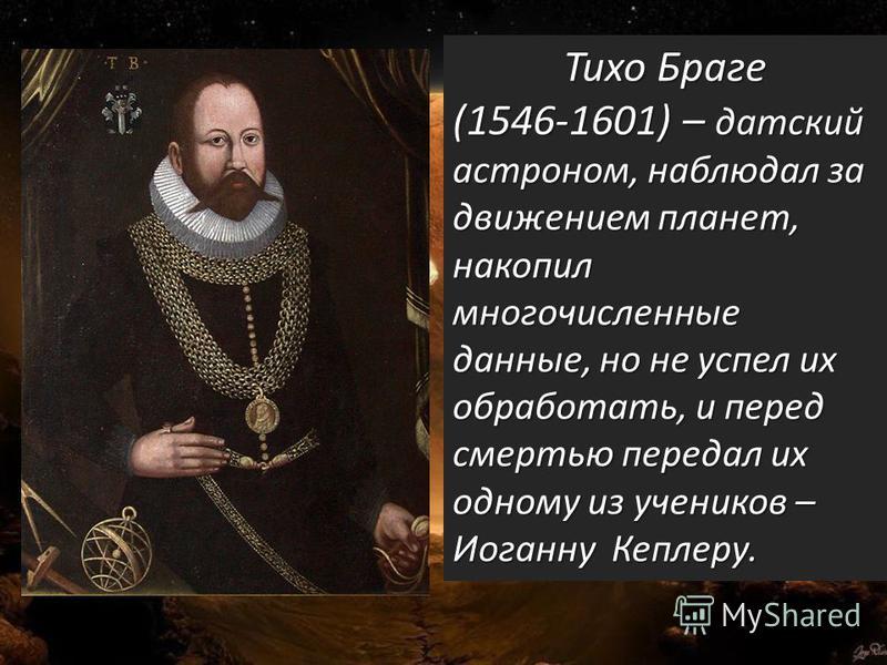 · Тихо Браге (1546-1601) – датский астроном, наблюдал за движением планет, накопил многочисленные данные, но не успел их обработать, и перед смертью передал их одному из учеников – Иоганну Кеплеру.