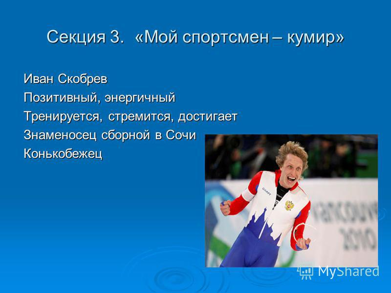 Секция 3. «Мой спортсмен – кумир» Иван Скобрев Позитивный, энергичный Тренируется, стремится, достигает Знаменосец сборной в Сочи Конькобежец