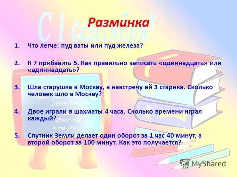 Разминка 1. Что легче: пуд ваты или пуд железа? 2. К 7 прибавить 5. Как правильно записать «одиннадцать» или «одиннадцать»? 3. Шла старушка в Москву, а навстречу ей 3 старика. Сколько человек шло в Москву? 4. Двое играли в шахматы 4 часа. Сколько вре