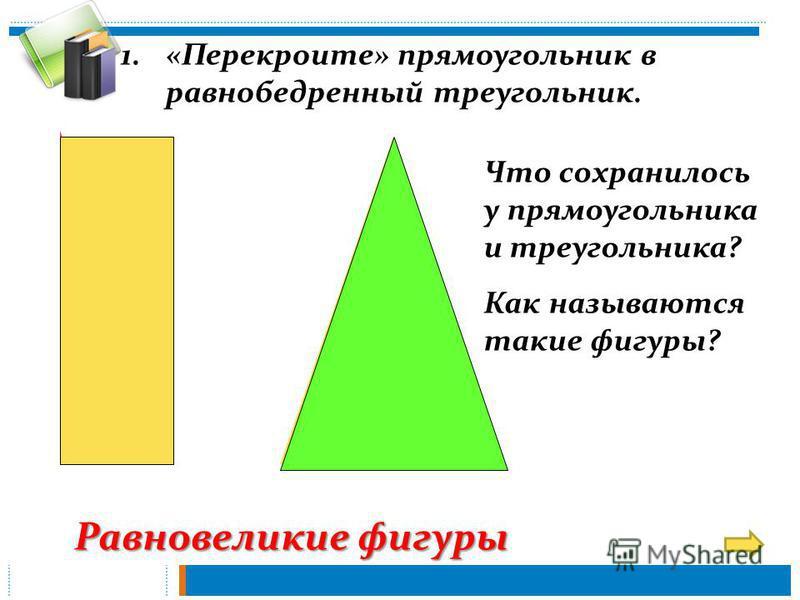 Равновеликие фигуры 1.«Перекроите» прямоугольник в равнобедренный треугольник. Что сохранилось у прямоугольника и треугольника? Как называются такие фигуры?