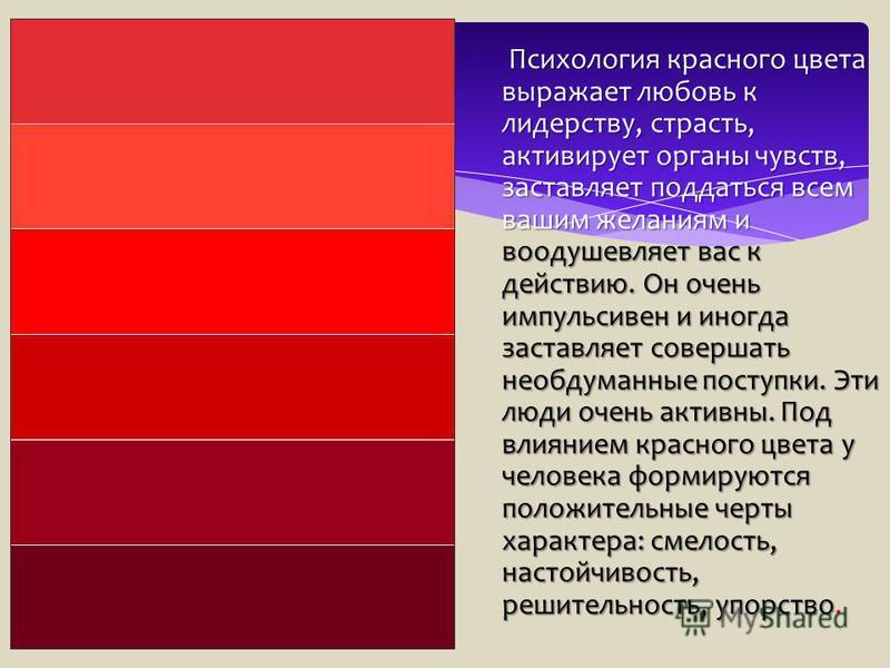 Психология красного цвета выражает любовь к лидерству, страсть, активирует органы чувств, заставляет поддаться всем вашим желаниям и воодушевляет вас к действию. Он очень импульсивен и иногда заставляет совершать необдуманные поступки. Эти люди очень