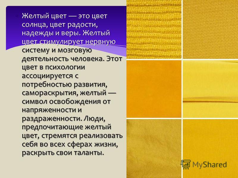 Желтый цвет это цвет солнца, цвет радости, надежды и веры. Желтый цвет стимулирует нервную систему и мозговую деятельность человека. Этот цвет в психологии ассоциируется с потребностью развития, самораскрытия, желтый символ освобождения от напряженно