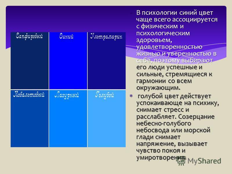 В психологии синий цвет чаще всего ассоциируется с физическим и психологическим здоровьем, удовлетворенностью жизнью и уверенностью в себе, поэтому выбирают его люди успешные и сильные, стремящиеся к гармонии со всем окружающим. В психологии синий цв