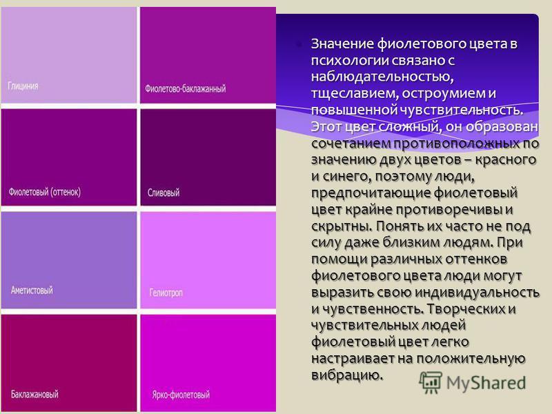 Значение фиолетового цвета в психологии связано с наблюдательностью, тщеславием, остроумием и повышенной чувствительность. Этот цвет сложный, он образован сочетанием противоположных по значению двух цветов – красного и синего, поэтому люди, предпочит