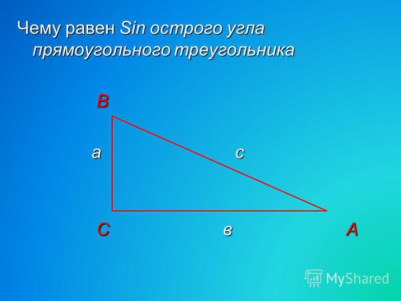 Чему равен Sin острого угла прямоугольного треугольника В В а с а с С в А С в А