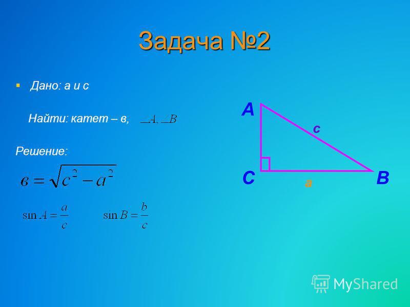 Задача 2 Дано: а и с Найти: катет – в, Решение: СВ а А с