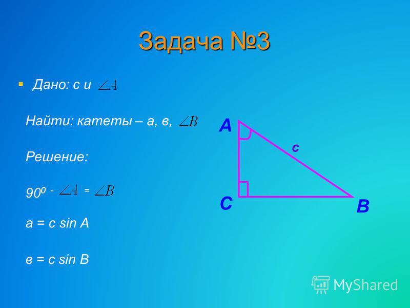 Задача 3 Дано: с и Найти: катеты – а, в, Решение: 90 0 - = а = с sin A в = с sin B В С А с