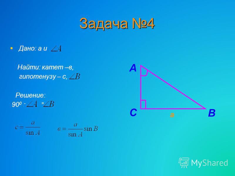 Задача 4 Дано: а и Найти: катет –в, гипотенузу – с, Решение: 90 0 - = В С А а