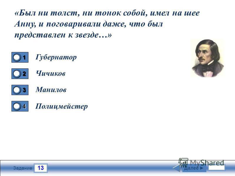 13 Задание Губернатор Чичиков Манилов Полицмейстер Далее 1 1 2 0 3 0 4 0 «Был ни толст, ни тонок собой, имел на шее Анну, и поговаривали даже, что был представлен к звезде…»