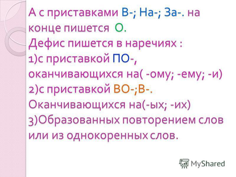 А с приставками В -; На -; За -. на конце пишется О. Дефис пишется в наречиях : 1) с приставкой ПО -, оканчивающихся на ( - ому ; - ему ; - и ) 2) с приставкой ВО -; В -. Оканчивающихся на (- ых ; - их ) 3) Образованных повторением слов или из одноко