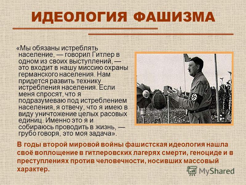 ИДЕОЛОГИЯ ФАШИЗМА «Мы обязаны истреблять население, говорил Гитлер в одном из своих выступлений, это входит в нашу миссию охраны германского населения. Нам придется развить технику истребления населения. Если меня спросят, что я подразумеваю под истр