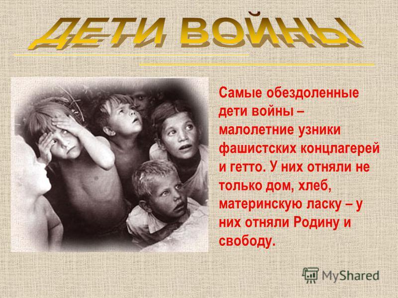 Самые обездоленные дети войны – малолетние узники фашистских концлагерей и гетто. У них отняли не только дом, хлеб, материнскую ласку – у них отняли Родину и свободу.