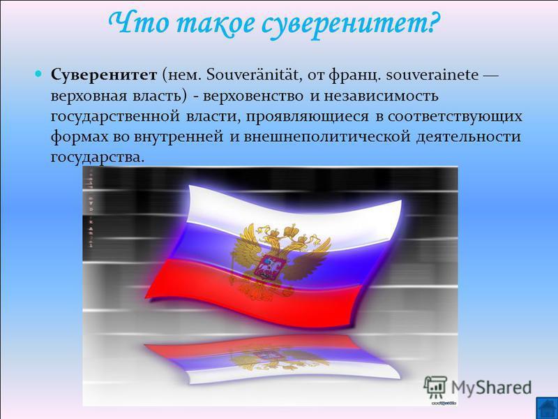 Что такое суверенитет? Суверенитет (нем. Souveränität, от франц. souverainete верховная власть) - верховенство и независимость государственной власти, проявляющиеся в соответствующих формах во внутренней и внешнеполитической деятельности государства.