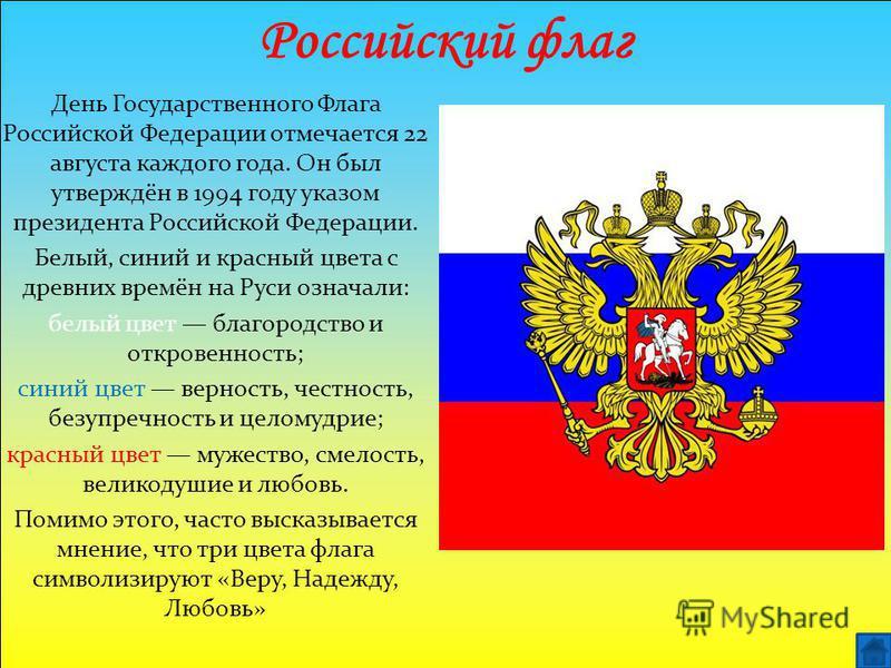 Российский флаг День Государственного Флага Российской Федерации отмечается 22 августа каждого года. Он был утверждён в 1994 году указом президента Российской Федерации. Белый, синий и красный цвета с древних времён на Руси означали: белый цвет благо