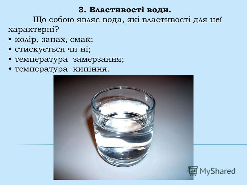3. Властивості води. Що собою являє вода, які властивості для неї характерні? колір, запах, смак; стискується чи ні; температура замерзання; температура кипіння.