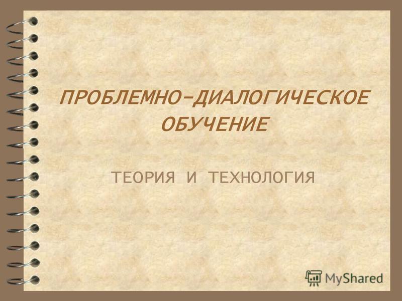 ПРОБЛЕМНО-ДИАЛОГИЧЕСКОЕ ОБУЧЕНИЕ ТЕОРИЯ И ТЕХНОЛОГИЯ