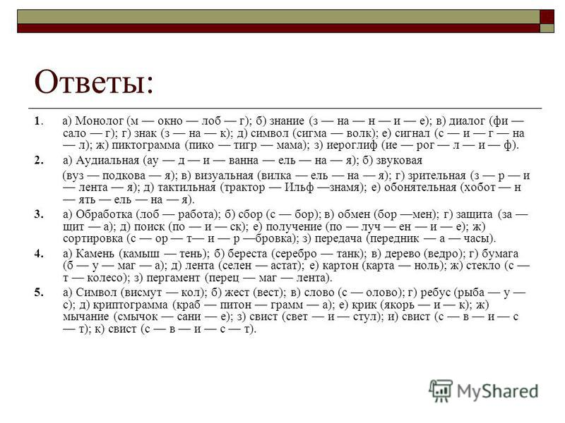 Ответы: 1. а) Монолог (м окно лоб г); б) знание (з на н и е); в) диалог (фи сало г); г) знак (з на к); д) символ (сигма волк); е) сигнал (с и г на л); ж) пиктограмма (пико тигр мама); з) иероглиф (ие рог л и ф). 2.а) Аудиальная (ау д и ванна ель на я