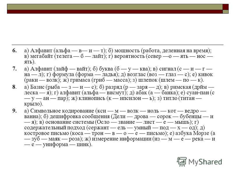 6.а) Алфавит (альфа в и т); б) мощность (работа, деленная на время); в) мегабайт (телега б лайт); г) вероятность (север о ять нос ять). 7.а) Алфавит (лайф вайт); б) буква (б у ква); в) сигнал (с и г на л); г) формула (форма ладья); д) возглас (воз гл