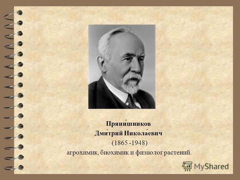 Пряни́шнеков Дми́трий Никола́евич (1865 -1948) агрохимик, биохимик и физиолог растений.