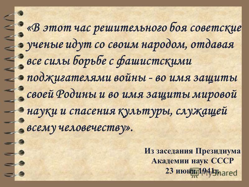 «В этот час решительного боя советские ученые идут со своим народом, отдавая все силы борьбе с фашистскими поджигателями войны - во имя защиты своей Родины и во имя защиты мировой науки и спасения культуры, служащей всему человечеству». Из заседания