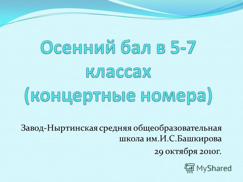 Завод-Ныртинская средняя общеобразовательная школа им.И.С.Башкирова 29 октября 2010 г.