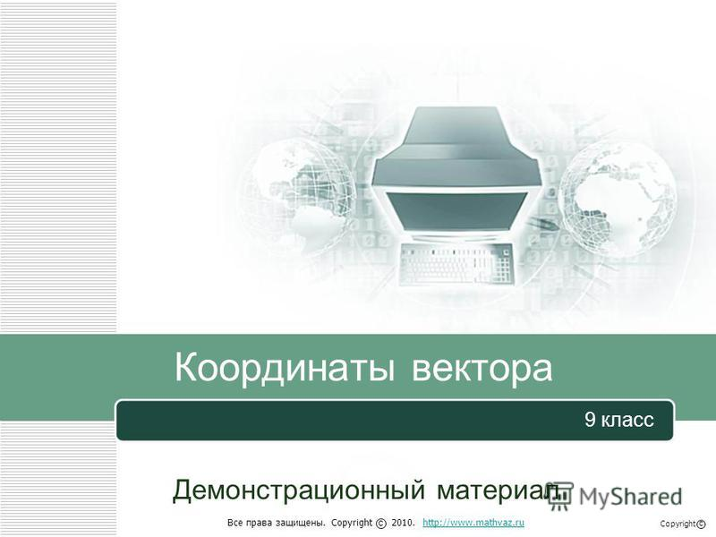Координаты вектора Демонстрационный материал 9 класс Все права защищены. Copyright 2010. http://www.mathvaz.ruhttp://www.mathvaz.ru с Copyright с