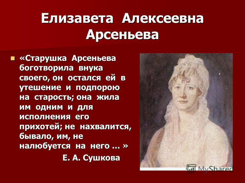 Елизавета Алексеевна Арсеньева «Старушка Арсеньева боготворила внука своего, он остался ей в утешение и подпорою на старость; она жила им одним и для исполнения его прихотей; не нахвалится, бывало, им, не налюбуется на него … » «Старушка Арсеньева бо