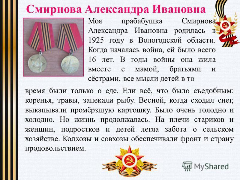 Смирнова Александра Ивановна Моя прабабушка Смирнова Александра Ивановна родилась в 1925 году в Вологодской области. Когда началась война, ей было всего 16 лет. В годы войны она жила вместе с мамой, братьями и сёстрами, все мысли детей в то время был