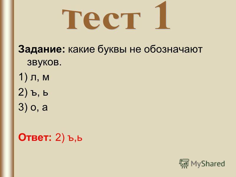 Задание: какие буквы не обозначают звуков. 1) л, м 2) ъ, ь 3) о, а Ответ: 2) ъ,ь