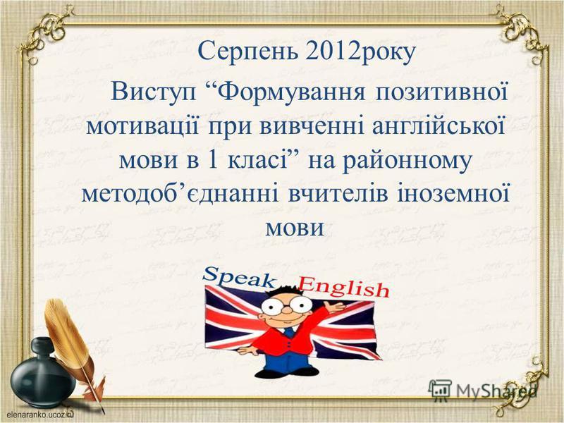 Серпень 2012року Виступ Формування позитивної мотивації при вивченні англійської мови в 1 класі на районному методобєднанні вчителів іноземної мови