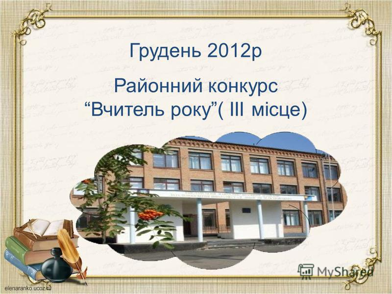 Грудень 2012р Районний конкурс Вчитель року( III місце)