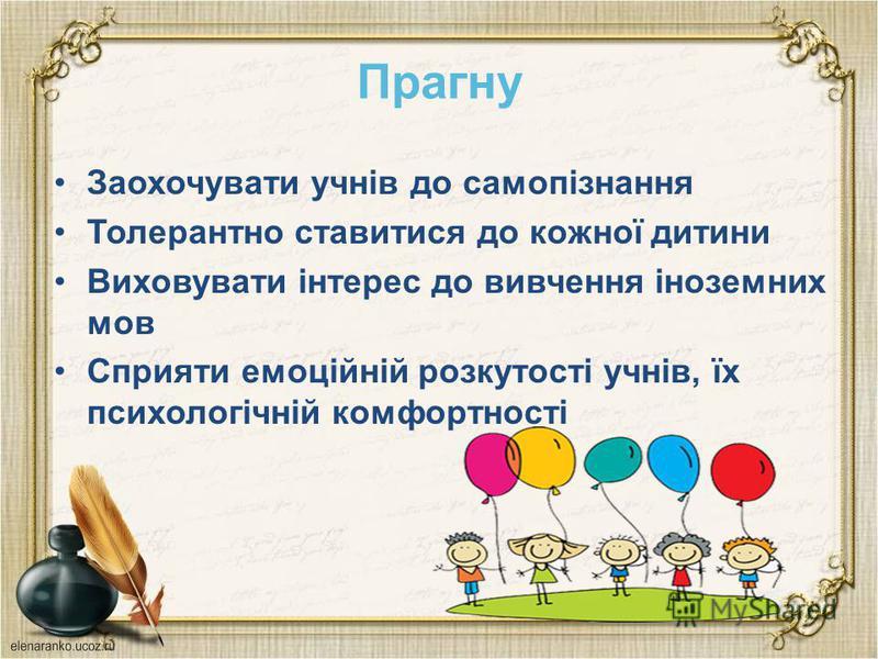 Прагну Заохочувати учнів до самопізнання Толерантно ставитися до кожної дитини Виховувати інтерес до вивчення іноземних мов Сприяти емоційній розкутості учнів, їх психологічній комфортності
