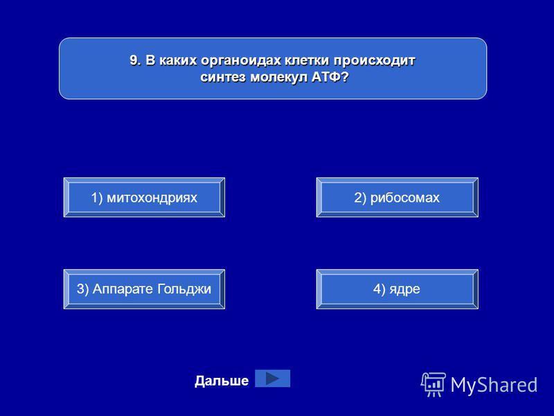 9. В каких органоидах клетки происходит синтез молекул АТФ? синтез молекул АТФ? 1) митохондриях 3) Аппарате Гольджи 4) ядре 2) рибосомах Дальше