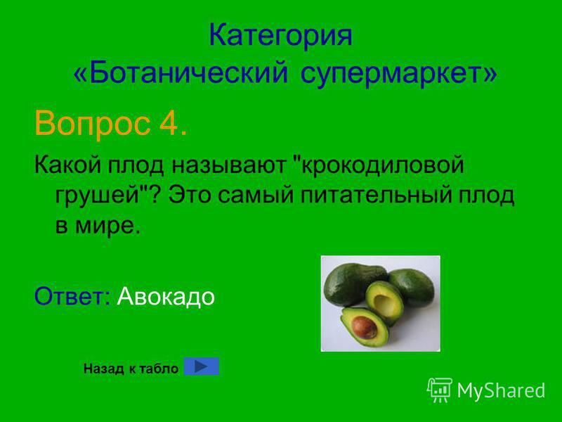 Категория «Ботанический супермаркет» Вопрос 4. Какой плод называют крокодиловой грушей? Это самый питательный плод в мире. Ответ: Авокадо Назад к табло