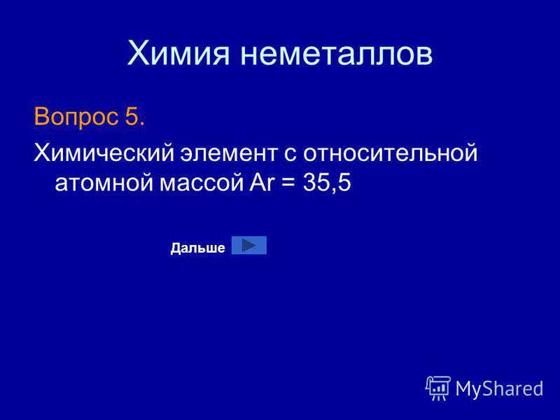 Химия неметаллов Вопрос 5. Химический элемент с относительной атомной массой Ar = 35,5 Дальше