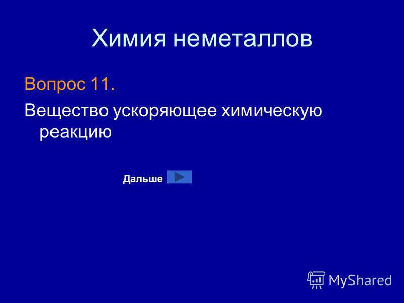 Химия неметаллов Вопрос 11. Вещество ускоряющее химическую реакцию Дальше