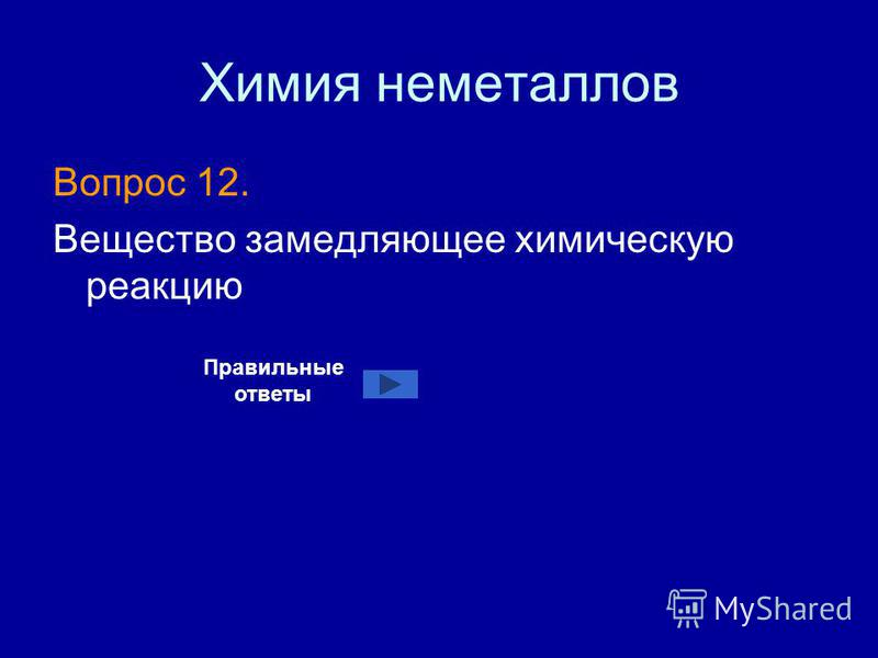 Химия неметаллов Вопрос 12. Вещество замедляющее химическую реакцию Правильные ответы