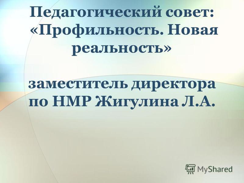 Педагогический совет: «Профильность. Новая реальность» заместитель директора по НМР Жигулина Л.А.