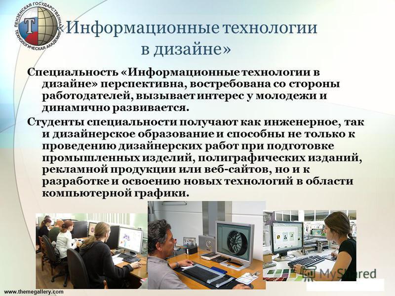 www.themegallery.com «Информационные технологии в дизайне» Специальность «Информационные технологии в дизайне» перспективна, востребована со стороны работодателей, вызывает интерес у молодежи и динамично развивается. Студенты специальности получают к