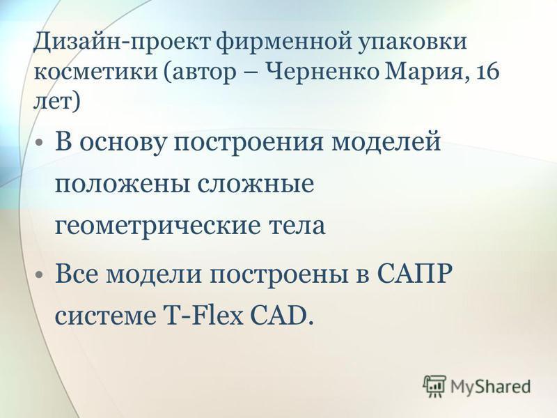 Дизайн-проект фирменной упаковки косметики (автор – Черненко Мария, 16 лет) В основу построения моделей положены сложные геометрические тела Все модели построены в САПР системе T-Flex CAD.